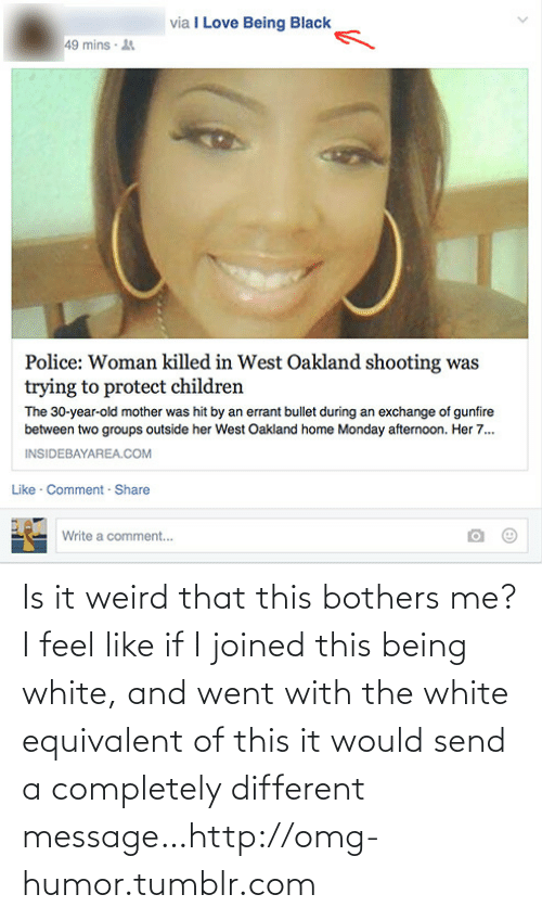 Being White: via I Love Being Black  49 mins · 4  Police: Woman killed in West Oakland shooting was  trying to protect children  The 30-year-old mother was hit by an errant bullet during an exchange of gunfire  between two groups outside her West Oakland home Monday afternoon. Her 7.  INSIDEBAYAREA.COM  Like · Comment · Share  Write a comment... Is it weird that this bothers me? I feel like if I joined this being white, and went with the white equivalent of this it would send a completely different message…http://omg-humor.tumblr.com