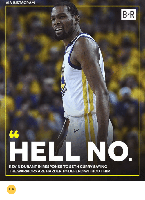 Kevin Durant: VIA INSTAGRAM  B R  <6  HELL NO.  KEVIN DURANT IN RESPONSE TO SETH CURRY SAYING  THE WARRIORS ARE HARDER TO DEFEND WITHOUT HIM 😶