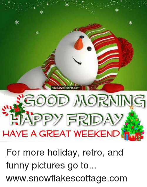 Funnies Pictures: via Love ThisPic.com  COOD MORNING  AN DID  FRID  HAVE A GREAT WEEKEND For more holiday, retro, and funny pictures go to... www.snowflakescottage.com