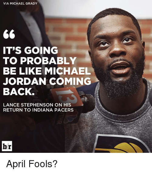 Grady: VIA MICHAEL GRADY  IT'S GOING  TO PROBABLY  BE LIKE MICHAEL  JORDAN COMING  BACK  LANCE STEPHENSON ON HIS  RETURN TO INDIANA PACERS  br April Fools?