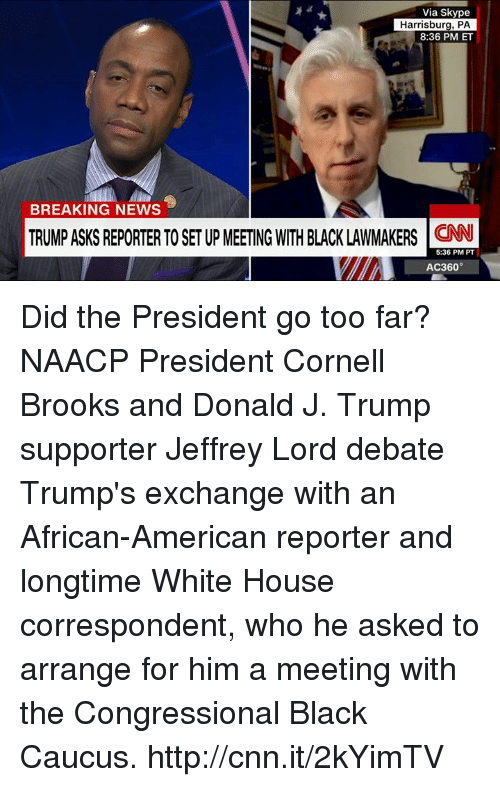 caucuses: Via Skype  Harrisburg, PA  8:36 PM ET  BREAKING NEWS  TRUMp ASKS REPORTER TO SET Up MEETNG WITH BLACK LAWMAKERS CNN  5:36 PM PT  AC360° Did the President go too far? NAACP President Cornell Brooks and Donald J. Trump supporter Jeffrey Lord debate Trump's exchange with an African-American reporter and longtime White House correspondent, who he asked to arrange for him a meeting with the Congressional Black Caucus. http://cnn.it/2kYimTV