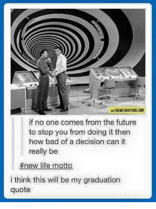 From The Future: VIA THEMETAPICTURE.COM  if no one comes from the future  to stop you from doing it then  how bad of a decision can it  really be  #new life motto  i think this will be my graduation  quote