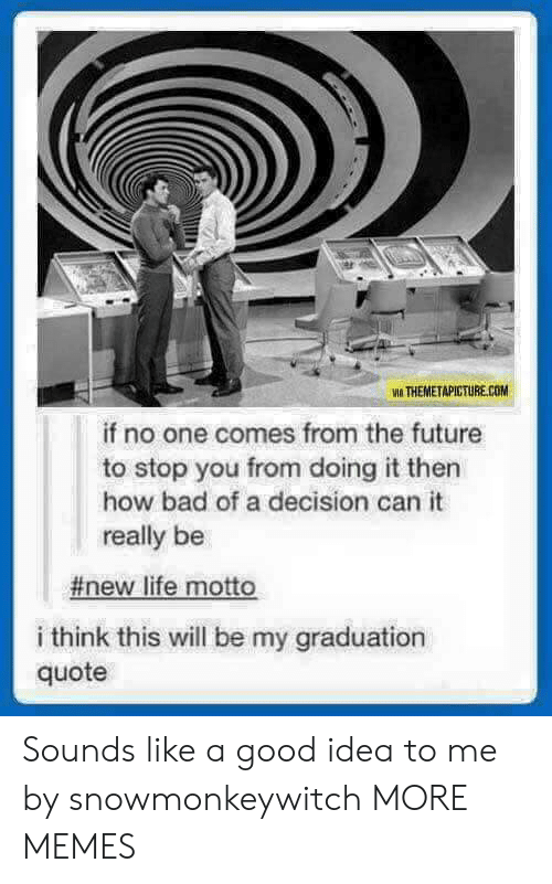 From The Future: VIA THEMETAPICTURE.COM  if no one comes from the future  to stop you from doing it then  how bad of a decision can it  really be  #new life motto  i think this will be my graduation  quote Sounds like a good idea to me by snowmonkeywitch MORE MEMES
