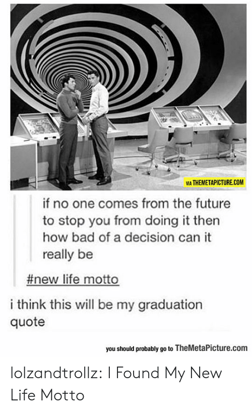From The Future: VIA THEMETAPICTURE.COM  if no one comes from the future  to stop you from doing it then  how bad of a decision can it  really be  #new life motto  i think this will be my graduation  quote  you should probably go to TheMetaPicture.com lolzandtrollz:  I Found My New Life Motto