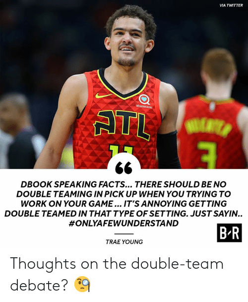 Facts, Twitter, and Work: VIA TWITTER  sharecare  ATL  DBOOK SPEAKING FACTS... THERE SHOULD BE NO  DOUBLE TEAMING IN PICK UP WHEN YOU TRYING TO  WORK ON YOUR GAME... IT'S ANNOYING GETTING  DOUBLE TEAMED IN THAT TYPE OF SETTING. JUST SAYIN..  #ONLYAFEWUNDERSTAND  B-R  TRAE YOUNG Thoughts on the double-team debate? 🧐