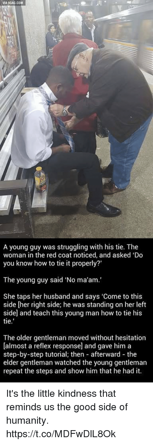 "Via9Gag: VIA9GAG.COM  A young guy was struggling with his tie. The  woman in the red coat noticed, and asked 'Do  you know how to tie it properly?'  The young guy said ""No ma'am.'  She taps her husband and says 'Come to this  side [her right side; he was standing on her left  side and teach this young man how to tie his  tie  The older gentleman moved without hesitation  [almost a reflex response] and gave him a  step-by-step tutorial; then afterward the  elder gentleman watched the young gentleman  repeat the steps and show him that he had it. It's the little kindness that reminds us the good side of humanity. https://t.co/MDFwDlL8Ok"