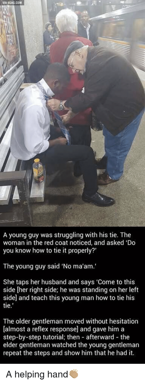 """red coats: VIA9GAG.COM  A young guy was struggling with his tie. The  woman in the red coat noticed, and asked 'Do  you know how to tie it properly?'  The young guy said """"No ma'am.'  She taps her husband and says 'Come to this  side [her right side; he was standing on her left  side and teach this young man how to tie his  tie  The older gentleman moved without hesitation  [almost a reflex response] and gave him a  step-by-step tutorial; then afterward the  elder gentleman watched the young gentleman  repeat the steps and show him that he had it. A helping hand👏🏽"""