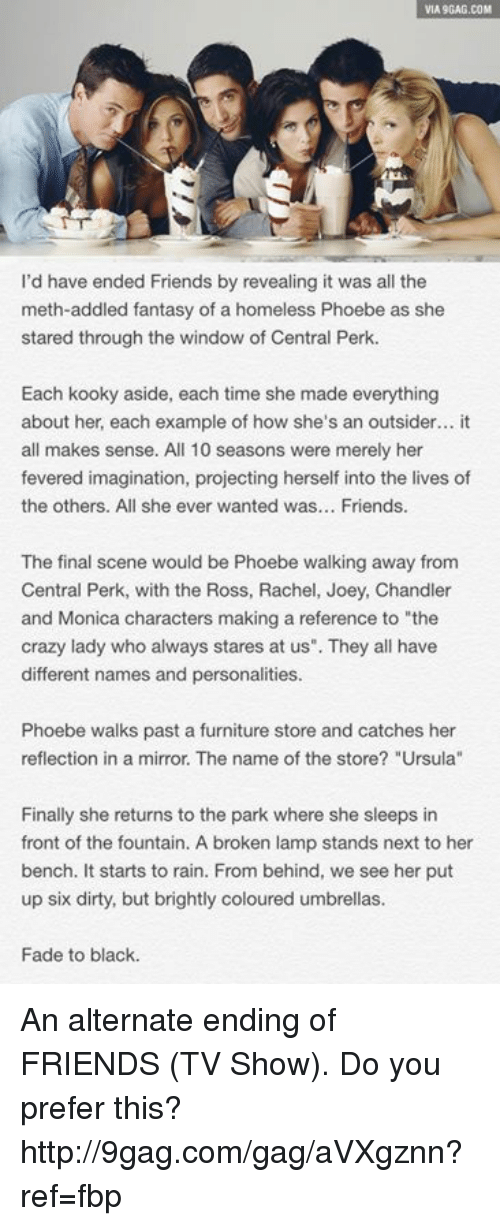 """Final Scene: VIA9GAG.COM  I'd have ended Friends by revealing it was all the  meth-addled fantasy of a homeless Phoebe as she  stared through the window of Central Perk.  Each kooky aside, each time she made everything  about her, each example of how she's an outsider... it  all makes sense. All 10 seasons were merely her  fevered imagination, projecting herself into the lives of  the others. All she ever wanted was  Friends  The final scene would be Phoebe walking away from  Central Perk, with the Ross, Rachel, Joey, Chandler  and Monica characters making a reference to """"the  crazy lady who always stares at us"""". They all have  different names and personalities.  Phoebe walks past a furniture store and catches her  reflection in a mirror. The name of the store? """"Ursula""""  Finally she returns to the park where she sleeps in  front of the fountain. A broken lamp stands next to her  bench. It starts to rain. From behind, we see her put  up six dirty, but brightly coloured umbrellas.  Fade to black. An alternate ending of FRIENDS (TV Show). Do you prefer this? http://9gag.com/gag/aVXgznn?ref=fbp"""