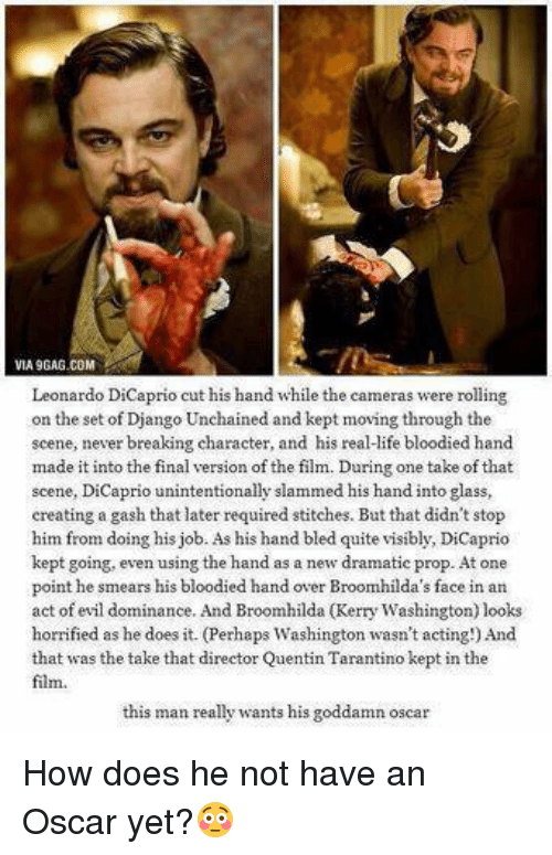 Django Unchained: VIA9GAG.COM  Leonardo DiCaprio cut his hand while the cameras were rolling  on the set of Django Unchained and kept moving through the  scene, never breaking character, and his real-ife bloodied hand  made it into the final version of the film. During one take of that  scene, DiCaprio unintentionally slammed his hand into glass,  creating a gash that later required stitches. But that didn't stop  him from doing his job. As his hand bled quite visibly, DiCaprio  kept going, even using the hand as a new dramatic prop. At one  point he smears his bloodied hand over Broomhilda's face in an  act of evil dominance. And Broomhilda (Kerry Washington) looks  horrified as he does it. (Perhaps Washington wasn't acting!) And  that was the take that director Quentin T  kept in the  Tarantino film.  this man really wants his goddamn oscar How does he not have an Oscar yet?😳