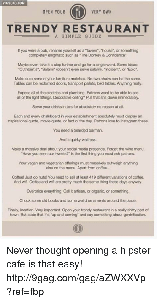 """barman: VIA9GAG.COM  VERY OWN  OPEN YOUR  TRENDY RESTAURANT  A SIMPLE GUIDE  If you were a pub, rename yourself as a """"tavern """"house"""", or something  completely enigmatic such as """"The Donkey & Confidence  Maybe even take it a step further and go for a single word. Some ideas:  """"Cuthbert's"""", """"Salami"""" (doesn't even serve salami, """"Incident or """"Epic"""".  Make sure none of your fumiture matches. No two chairs can be the same.  Tables can be reclaimed doors, transport pallets, bird tables. Anything really.  Expose all of the electrics and plumbing. Patrons want to be able to see  all of the light fittings, Decorative ceiling? Pull that shit down immediately.  Serve your drinks in jars for absolutely no reason at all.  Each and every chalkboard in your establishment absolutely must display an  inspirational quote, movie quote, or fact of the day. Patrons love to Instagram these.  You need a bearded barman.  And a quirky waitress.  Make a massive deal about your social media presence. Forget the wine menu.  """"Have you seen our tweets?"""" is the first thing you must ask patrons.  Your vegan and vegetarian offerings must massively outweigh anything  else on the menu, Apart from coffee...  Coffee! Just go nuts! You need to sell at least 419 different variations of coffee.  And wifi. Coffee and wifi are pretty much the same thing these days anyway.  overprice everything. Call it artisan, or organic, or something.  Chuck some old books and some weird ornaments around the place.  Finally, location. Very important. Open your trendy restaurant in a really shitty part of  town. But state that it's """"up and coming and say something about gentrification. Never thought opening a hipster cafe is that easy! http://9gag.com/gag/aZWXXVp?ref=fbp"""