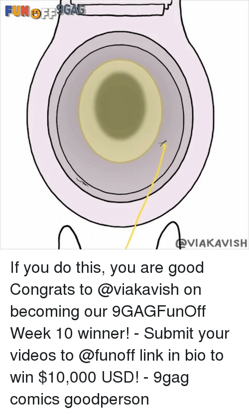 9gag, Memes, and Videos: VIAKAVISH If you do this, you are good Congrats to @viakavish on becoming our 9GAGFunOff Week 10 winner! - Submit your videos to @funoff link in bio to win $10,000 USD! - 9gag comics goodperson
