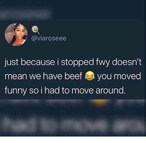 Beef, Funny, and Mean: @viaroseee  just because i stopped fwy doesn't  mean we have beef you moved  funny soihad to move around.