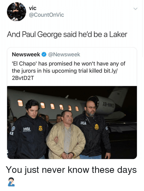 newsweek: vic  @CountOnVic  And Paul George said he'd be a Laker  Newsweek@Newsweek  'El Chapo' has promised he won't have any of  the jurors in his upcoming trial killed bit.ly/  2BvtD2T  DEA  HSI  SPECIAL AGENT You just never know these days 🤦🏻♂️