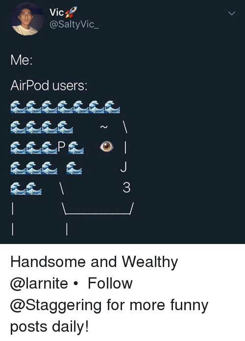 Funny, Trendy, and For: Vic  @SaltyVic_  9  Me  AirPod users:  0 Handsome and Wealthy @larnite • ➫➫➫ Follow @Staggering for more funny posts daily!