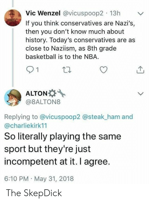 8th grade: Vic Wenzel @vicuspoop2 13h  If you think conservatives are Nazi's,  then you don't know much about  history. Today's conservatives are as  close to Naziism, as 8th grade  basketball is to the NBA  21  ALTON  @8ALTON8  Replying to @vicuspoop2 @steak_ham and  @charliekirk11  So literally playing the same  sport but they're just  incompetent at it. I agree.  6:10 PM May 31, 2018 The SkepDick