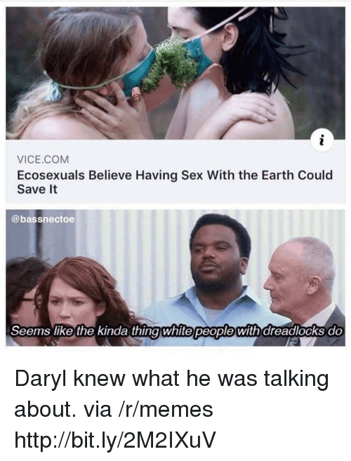 Memes, Sex, and Earth: VICE.COM  Ecosexuals Believe Having Sex With the Earth Could  Save It  @bassnectoe  Seems like the kinda thingwhite people with dreadlocks do Daryl knew what he was talking about. via /r/memes http://bit.ly/2M2IXuV