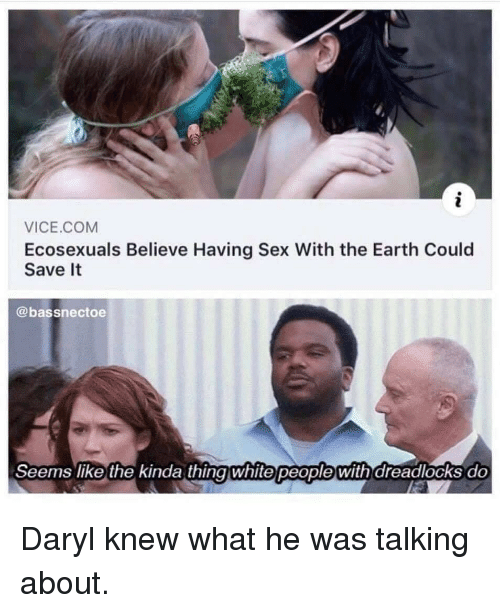daryl: VICE.COM  Ecosexuals Believe Having Sex With the Earth Could  Save It  @bassnectoe  Seems like the kinda thingwhite people with dreadlocks do Daryl knew what he was talking about.
