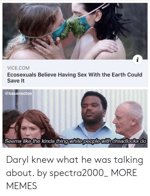 daryl: VICE.COM  Ecosexuals Believe Having Sex With the Earth Could  Save It  @bassnectoe  Seems like the kinda thingwhite people with dreadlocks do Daryl knew what he was talking about. by spectra2000_ MORE MEMES