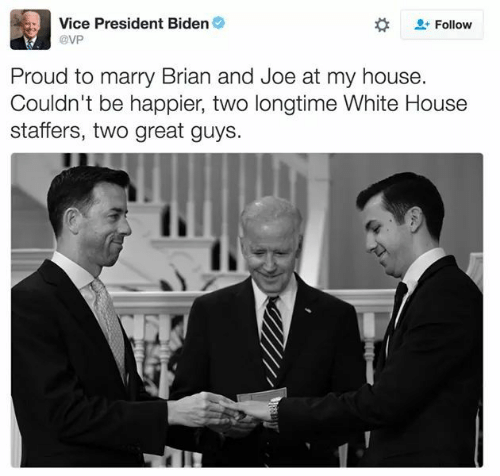President Biden: Vice President Biden  Follow  @VP  Proud to marry Brian and Joe at my house.  Couldn't be happier, two longtime White House  staffers, two great guys.