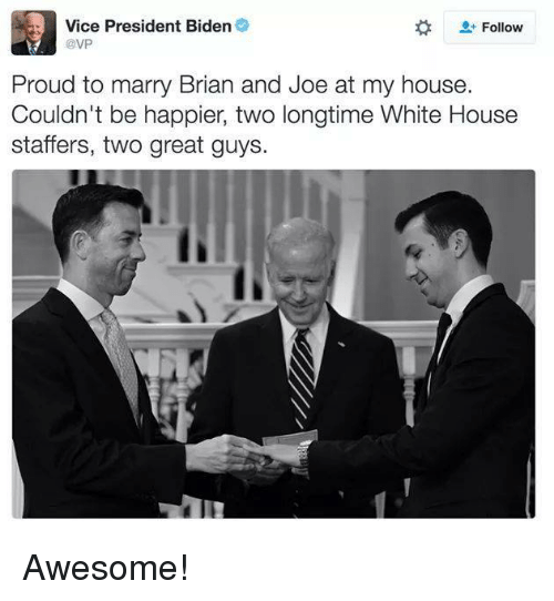 President Biden: Vice President Biden  Follow  @VP  Proud to marry Brian and Joe at my house.  Couldn't be happier, two longtime White House  staffers, two great guys Awesome!