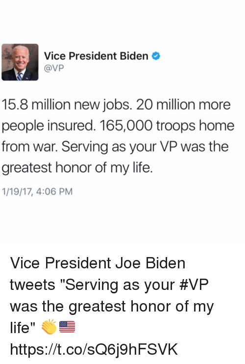 """President Biden: Vice President Biden  @VP  15.8 million new jobs. 20 million more  people insured. 165,000 troops home  from war. Serving as your VP was the  greatest honor of my life.  1/19/17, 4:06 PM Vice President Joe Biden tweets """"Serving as your #VP was the greatest honor of my life"""" 👏🇺🇸 https://t.co/sQ6j9hFSVK"""