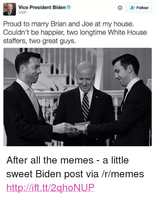 """President Biden: Vice President Biden  @VP  + Follow  Proud to marry Brian and Joe at my house.  Couldn't be happier, two longtime White House  staffers, two great guys. <p>After all the memes - a little sweet Biden post via /r/memes <a href=""""http://ift.tt/2qhoNUP"""">http://ift.tt/2qhoNUP</a></p>"""