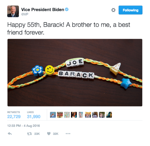 President Biden: Vice President Biden  @VP  Following  Happy 55th, Barack! A brother to me, a best  friend forever.  B A RACK  RETWEETS LIKES  22,729 31,990  12:33 PM-4 Aug 2016