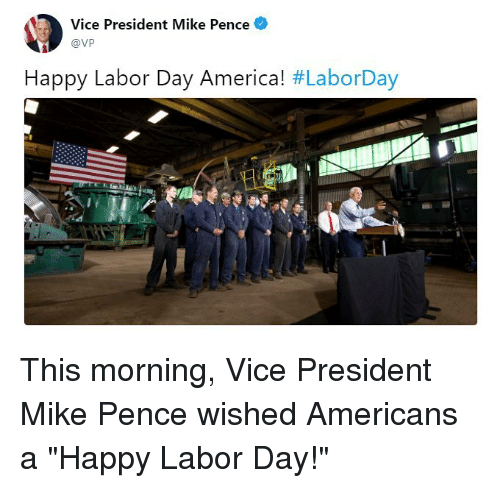 """America, Memes, and Happy: Vice President Mike Pence  @Vp  Happy Labor Day America! #LaborDay  LI This morning, Vice President Mike Pence wished Americans a """"Happy Labor Day!"""""""