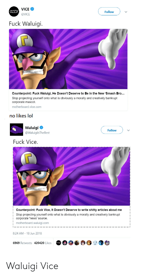Lol, News, and Smashing: VICE  @VICE  Followv  Fuck Waluigi.  Counterpoint: Fuck Waluigi, He Doesn't Deserve to Be in the New 'Smash Bro..  Stop projecting yourself onto what is obviously a morally and creatively bankrupt  corporate mascot.  motherboard.vice.com  no likes lol  Waluigi  @WaluigilsTheBest  Follow  Fuck Vice  Counterpoint: Fuck Vice, It Doesn't Deserve to write shitty articles about me  Stop projecting yourself onto what is obviously a morally and creatively bankrupt  corporate 'news' source.  motherboard.waluigi.com  8:24 AM-18 Jun 2018  6969 Retweets 420420 Likes Waluigi  Vice