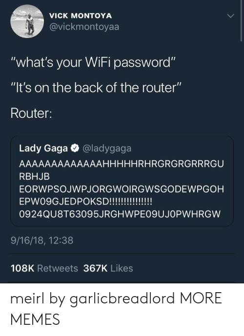 "Ladygaga: VICK MONTOYA  @vickmontoyaa  VIC  ""what's your WiFi password""  ""lt's on the back of the router""  Router:  Lady Gaga @ladygaga  AAAAAAAAAAAAAHHHHHRHRGRGRGRRRGU  RBHJB  EORWPSOJWPJORGWOIRGWSGODEWPGOH  0924QU8T63095JRGHWPE09UJOPWHRGW  9/16/18, 12:38  108K Retweets 367K Likes meirl by garlicbreadlord MORE MEMES"