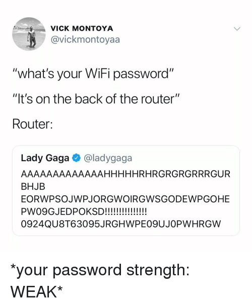 "Ladygaga: VICK MONTOYA  @vickmontoyaa  ""what's your WiFi password""  ""It's on the back of the router""  Route:  Lady Gaga @ladygaga  AAAAAAAAAAAAAHHHHHRHRGRGRGRRRGUR  BHJB  EORWPSOJWPJORGWOIRGWSGODEWPGOHE  0924QU8T63095JRGHWPE09UJOPWHRGW *your password strength: WEAK*"