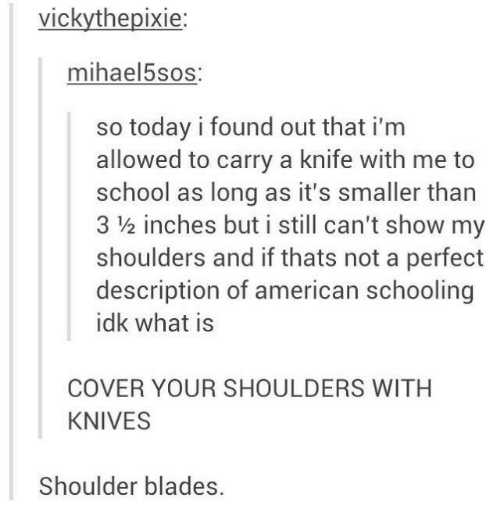But I: vickythepixie:  mihael5sos:  so today i found out that i'm  allowed to carry a knife with me to  school as long as it's smaller than  3 ½ inches but i still can't show my  shoulders and if thats not a perfect  description of american schooling  idk what is  COVER YOUR SHOULDERS WITH  KNIVES  Shoulder blades.