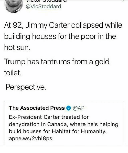 Jimmy Carter: @VicStoddard  At 92, Jimmy Carter collapsed while  building houses for the poor in the  hot sun.  Trump has tantrums from a gold  toilet.  Perspective.  The Associated Press@AP  Ex-President Carter treated for  dehydration in Canada, where he's helping  build houses for Habitat for Humanity.  apne.ws/2vhl8ps