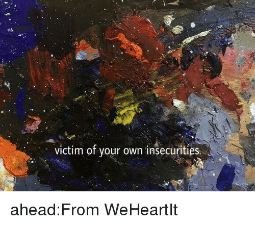 Tumblr, Blog, and Http: victim of your own insecurities ahead:From WeHeartIt
