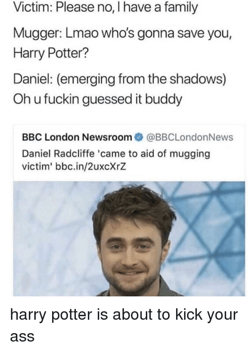Ass, Daniel Radcliffe, and Family: Victim: Please no, I have a family  Mugger: Lmao who's gonna save you,  Harry Potter?  Daniel: (emerging from the shadows)  Oh u fuckin guessed it buddy  BBC London Newsroom@BBCLondonNews  Daniel Radcliffe 'came to aid of mugging  victim' bbc.in/2uxcXrZ harry potter is about to kick your ass