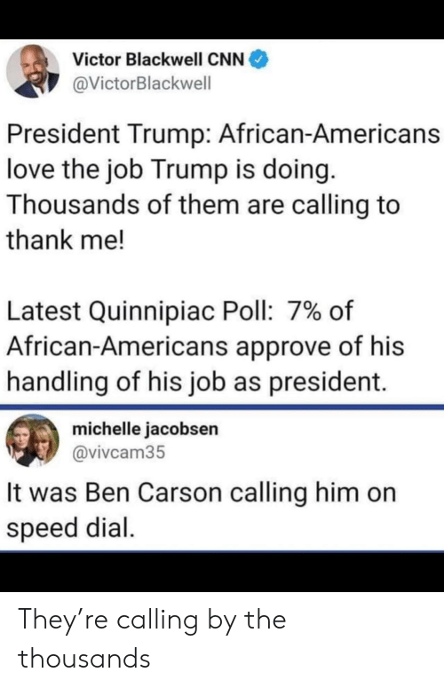 Victor: Victor Blackwell CNN  @VictorBlackwell  President Trump: African-Americans  love the job Trump is doing.  Thousands of them are calling to  thank me!  Latest Quinnipiac Poll: 7% of  African-Americans approve of his  handling of his job as president.  michelle jacobsen  @vivcam35  It was Ben Carson calling him on  speed dial They're calling by the thousands