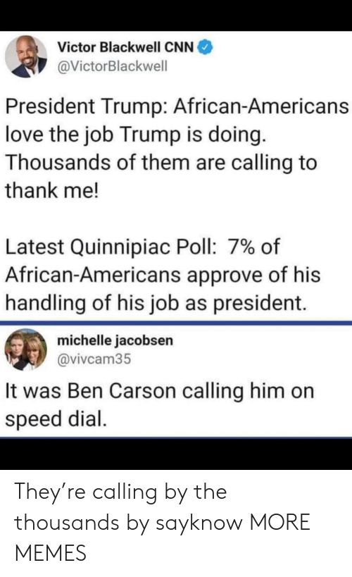 Victor: Victor Blackwell CNN  @VictorBlackwell  President Trump: African-Americans  love the job Trump is doing.  Thousands of them are calling to  thank me!  Latest Quinnipiac Poll: 7% of  African-Americans approve of his  handling of his job as president.  michelle jacobsen  @vivcam35  It was Ben Carson calling him on  speed dial. They're calling by the thousands by sayknow MORE MEMES