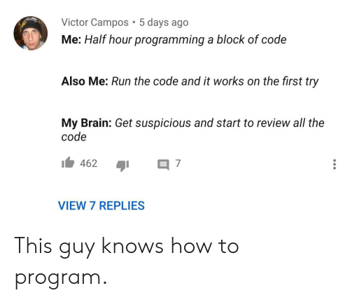 Victor: Victor Campos 5 days ago  Me: Half hour programming a block of code  Also Me: Run the code and it works on the first try  My Brain: Get suspicious and start to review all the  code  462  7  VIEW 7 REPLIES This guy knows how to program.