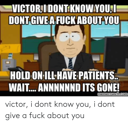 I Dont Give A Fuck Meme: VICTOR,IDONT KNOW YOUL  DONT GİVE AFUCK ABOUTYOU  HOLD ON ILL HAVE PATIENTS..  WAIT... ANNNNNND ITS GONE!  memecrunch coI victor, i dont know you, i dont give a fuck about you