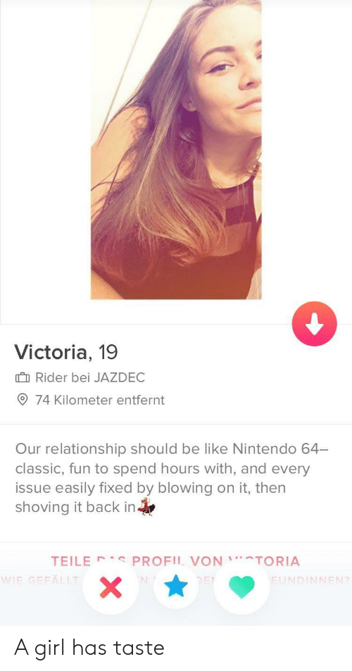 Bei: Victoria, 19  I Rider bei JAZDEC  74 Kilometer entfernt  Our relationship should be like Nintendo 64-  classic, fun to spend hours with, and every  issue easily fixed by blowing on it, then  shoving it back in  TEILE PROFIL VONTORIA  IE GEFÄLLT  FUNDINNEN?  2 A girl has taste