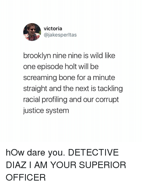 Nine Nine: victoria  @jakesperltas  brooklyn nine nine is wild like  one episode holt will be  screaming bone for a minute  straight and the next is tackling  racial profiling and our corrupt  justice system hOw dare you. DETECTIVE DIAZ I AM YOUR SUPERIOR OFFICER
