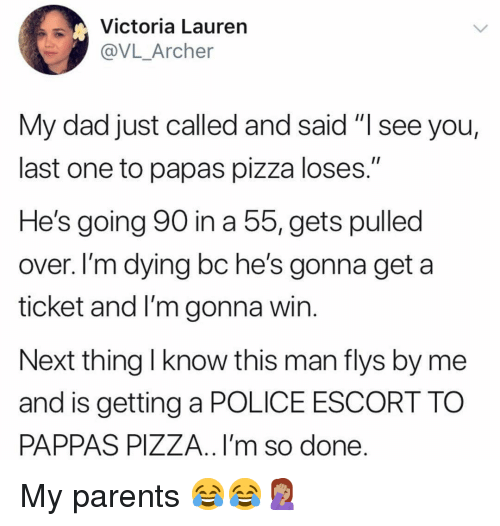 """Dad, Memes, and Parents: Victoria Lauren  @VL_Archer  My dad just called and said """"I see you,  last one to papas pizza loses.""""  He's going 90 in a 5, gets pulled  over. I'm dying bc he's gonna get a  ticket and I'm gonna win  Next thing l know this man flys by me  and is getting a POLICE ESCORT TO  PAPPAS PIZZA.. I'm so done My parents 😂😂🤦🏽♀️"""