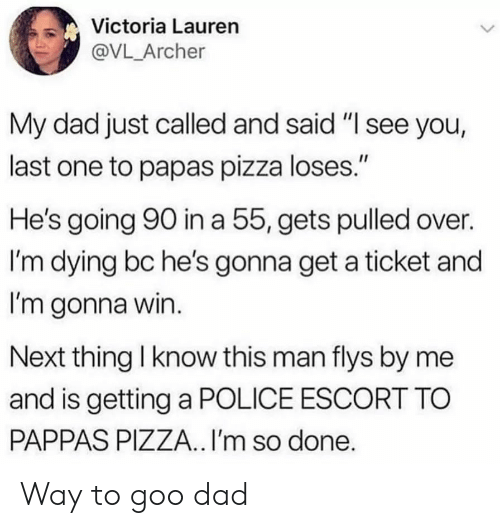 "Dad, Pizza, and Police: Victoria Lauren  @VL_Archer  My dad just called and said ""I see you,  last one to papas pizza loses.""  He's going 90 in a 55, gets pulled over.  I'm dying bc he's gonna get a ticket and  I'm gonna win.  Next thing I know this man flys by me  and is getting a POLICE ESCORT TO  PAPPAS PIZZA.. I'm so done. Way to goo dad"