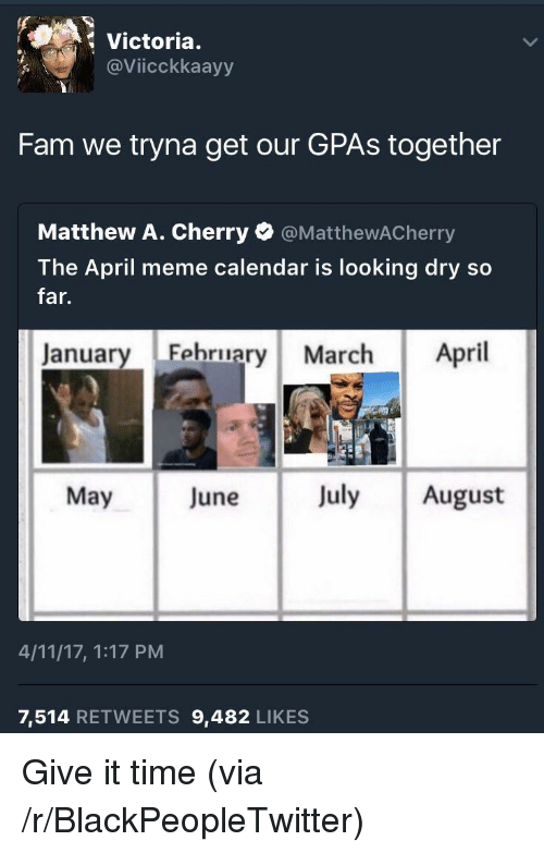 April Meme: Victoria.  @Viicckkaayy  Fam we tryna get our GPAs together  Matthew A. Cherry @MatthewACherry  The April meme calendar is looking dry so  far.  January Fehruary March April  May June July August  4/11/17, 1:17 PM  7,514 RETWEETS 9,482 LIKES <p>Give it time (via /r/BlackPeopleTwitter)</p>