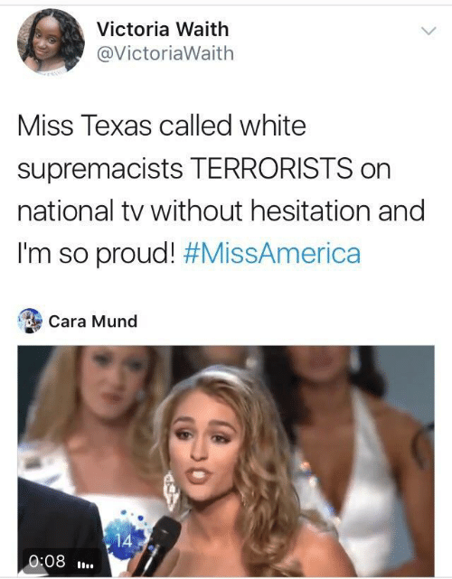 Texas, White, and Proud: Victoria Waith  @VictoriaWaith  Miss Texas called white  supremacists TERRORISTS on  national tv without hesitation and  I'm so proud! #MissAmerica  Cara Mund  14  0:08.