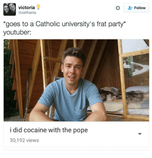 frat: victoria  @zallfranta  + Follow  goes to a Catholic university's frat party*  youtuber:  i did cocaine with the pope  30,192 views