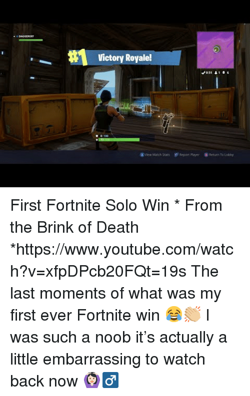 brink: Victory Royale!  View Match Stats S  Report Ployer  Return To Lobby First Fortnite Solo Win * From the Brink of Death *https://www.youtube.com/watch?v=xfpDPcb20FQt=19s  The last moments of what was my first ever Fortnite win 😂👏🏼 I was such a noob it's actually a little embarrassing to watch back now 🙆🏻♂