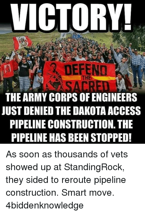 Dakota Access pipeline: VICTORY!  THE ARMY CORPS OF ENGINEERS  JUST DENIED THE DAKOTA ACCESS  PIPELINE CONSTRUCTION. THE  PIPELINE HAS BEEN STOPPED! As soon as thousands of vets showed up at StandingRock, they sided to reroute pipeline construction. Smart move. 4biddenknowledge