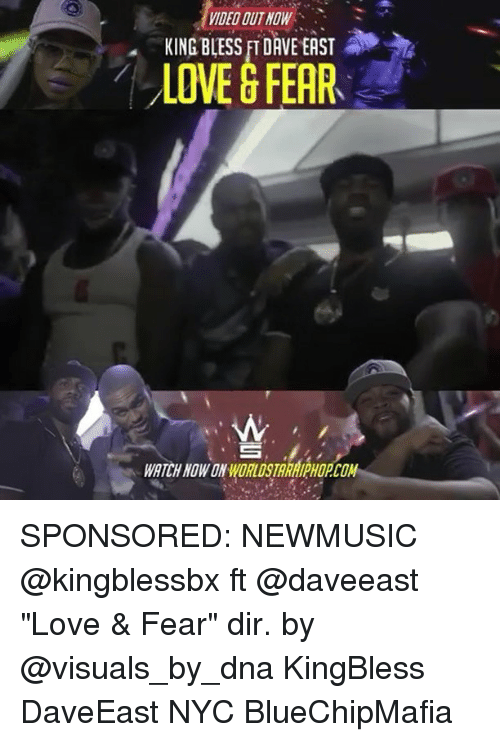 "Love, Memes, and Watch: VIDED OUT NOW  KING BLESS FI DAVE EAST  LOVE G FEAR  WATCH NOW ON ORLDSTARAIPHOPCOM SPONSORED: NEWMUSIC @kingblessbx ft @daveeast ""Love & Fear"" dir. by @visuals_by_dna KingBless DaveEast NYC BlueChipMafia"