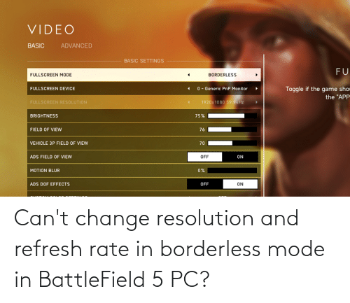 """Borderless: VIDEO  ADVANCED  BASIC  BASIC SETTINGS  FU  FULLSCREEN MODE  BORDERLESS  Toggle if the game sho  the """"APP  0 - Generic PnP Monitor  FULLSCREEN DEVICE  1920x1080 59.94HZ  FULLSCREEN RESOLUTION  BRIGHTNESS  75%  FIELD OF VIEW  76  VEHICLE 3P FIELD OF VIEW  70  ADS FIELD OF VIEW  OFF  ON  0%  MOTION BLUR  ON  ADS DOF EFFECTS  OFF Can't change resolution and refresh rate in borderless mode in BattleField 5 PC?"""